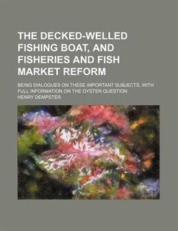 Book The Decked-welled Fishing Boat, And Fisheries And Fish Market Reform; Being Dialogues On These… by Henry Dempster