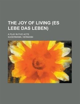 Book The Joy Of Living (es Lebe Das Leben); A Play In Five Acts by Hermann Sudermann
