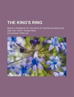 Book The King's Ring; Being A Romance Of The Days Of Gustavus Adolphus And The Thirty Years' War by Zacharias Topelius