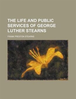 Book The Life and Public Services of George Luther Stearns by Frank Preston Stearns