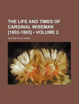 Book The Life And Times Of Cardinal Wiseman [1802-1865] (volume 2) by Wilfrid Philip Ward