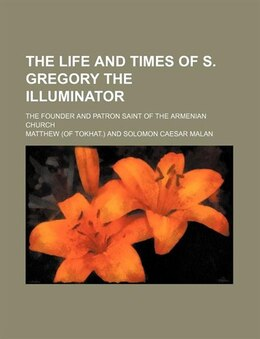 Book The Life And Times Of S. Gregory The Illuminator; The Founder And Patron Saint Of The Armenian… by Matthew