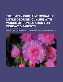 Book The Empty Crib, A Memorial Of Little Georgie [cuyler] With Words Of Consolation For Bereaved Parents by Theodore Ledyard Cuyler