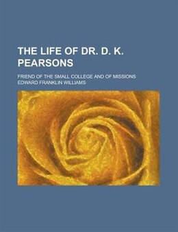 Book The Life Of Dr. D. K. Pearsons; Friend Of The Small College And Of Missions by Edward Franklin Williams