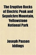 Book The Eruptive Rocks Of Electric Peak And Sepulchre Mountain, Yellowstone National Park by Joseph Paxson Iddings