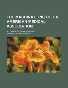 Book The Machinations Of The American Medical Association; An Exposure And A Warning by Henry Rowland Strong