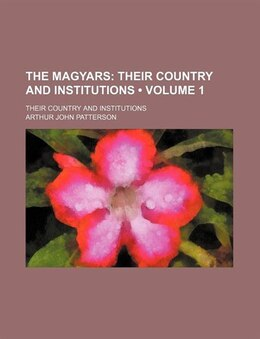 Book The Magyars (volume 1); Their Country And Institutions. Their Country And Institutions by Arthur John Patterson