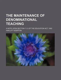 Book The Maintenance Of Denominational Teaching; A Note Upon Section 7 (1) Of The Education Act, 1902 by Hakluyt Egerton