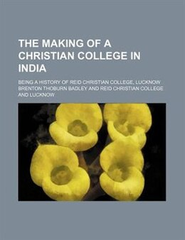 Book The Making Of A Christian College In India; Being A History Of Reid Christian College, Lucknow by Brenton Thoburn Badley