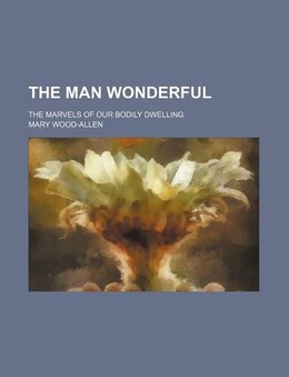 Book The Man Wonderful; The Marvels Of Our Bodily Dwelling by Mary Wood-allen