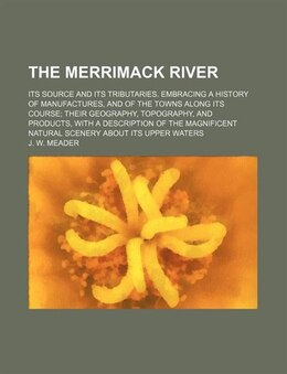 Book The Merrimack River; Its Source And Its Tributaries. Embracing A History Of Manufactures, And Of… by J. W. Meader