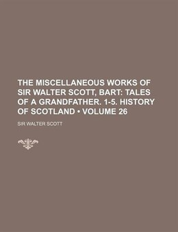 Book The Miscellaneous Works Of Sir Walter Scott, Bart (volume 26); Tales Of A Grandfather. 1-5. History… by Sir Walter Scott