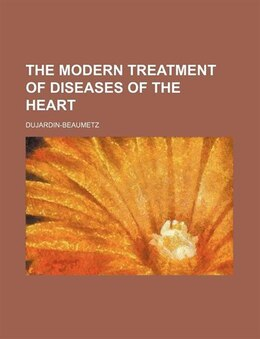 Book The Modern Treatment Of Diseases Of The Heart (volume 1) by Dujardin-beaumetz