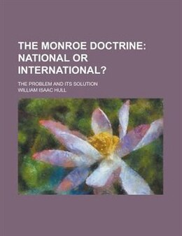 Book The Monroe Doctrine; The Problem And Its Solution: National Or International? by William Isaac Hull
