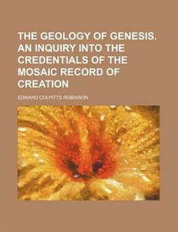 Book The Geology Of Genesis. An Inquiry Into The Credentials Of The Mosaic Record Of Creation by Edward Colpitts Robinson