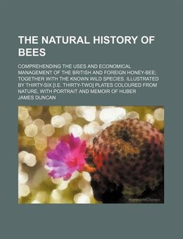 Book The Natural History Of Bees; Comprehending The Uses And Economical Management Of The British And… by James Duncan