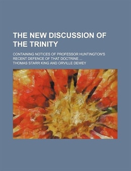 Book The New Discussion Of The Trinity; Containing Notices Of Professor Huntington's Recent Defence Of… by Thomas Starr King