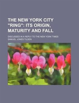 "Book The New York City ""ring"";  Its Origin, Maturity And Fall. Discussed In A Reply To The New York… by Samuel Jones Tilden"