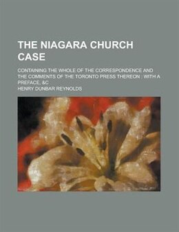 Book The Niagara Church Case; Containing The Whole Of The Correspondence And The Comments Of The Toronto… by Henry Dunbar Reynolds