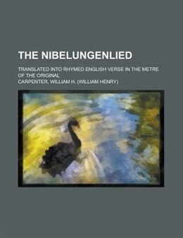 Book The Nibelungenlied; Translated Into Rhymed English Verse In The Metre Of The Original by George Henry Needler