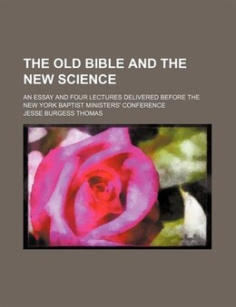 Book The Old Bible And The New Science; An Essay And Four Lectures Delivered Before The New York Baptist… by Jesse Burgess Thomas