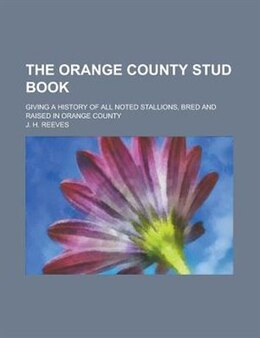 Book The Orange County Stud Book; Giving A History Of All Noted Stallions, Bred And Raised In Orange… by J. H. Reeves