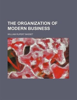 Book The Organization of Modern Business by William Rupert Basset