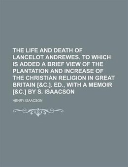 Book The Life And Death Of Lancelot Andrewes. To Which Is Added A Brief View Of The Plantation And… by Henry Isaacson