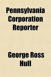 Book The Pennsylvania Corporation Reporter by George Ross Hull
