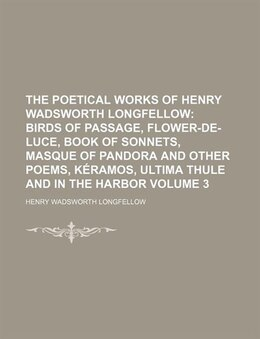 Book The Poetical Works Of Henry Wadsworth Longfellow Volume 3;  Birds Of Passage, Flower-de-luce, Book… by Henry Wadsworth Longfellow