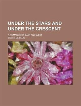 Book Under The Stars And Under The Crescent; A Romance Of East And West by Edwin De Leon