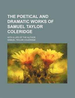 Book The Poetical And Dramatic Works Of Samuel Taylor Coleridge; With A Life Of The Author by Samuel Taylor Coleridge