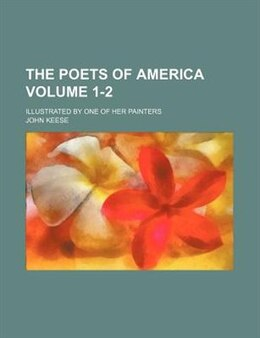 Book The Poets Of America Volume 1-2; Illustrated By One Of Her Painters by John Keese