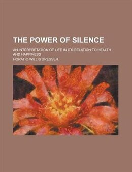 Book The Power Of Silence; An Interpretation Of Life In Its Relation To Health And Happiness by Horatio Willis Dresser