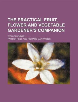 Book The Practical Fruit, Flower And Vegetable Gardener's Companion; With Calendar by Patrick Neill