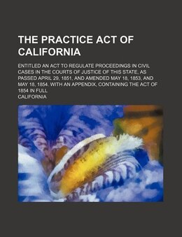 Book The Practice Act Of California; Entitled An Act To Regulate Proceedings In Civil Cases In The… by California