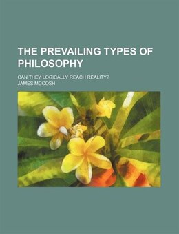 Book The Prevailing Types Of Philosophy; Can They Logically Reach Reality? by James Mccosh