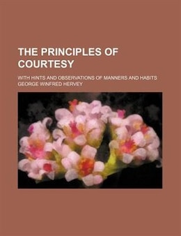 Book The Principles Of Courtesy; With Hints And Observations Of Manners And Habits by George Winfred Hervey
