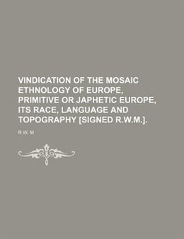 Book Vindication Of The Mosaic Ethnology Of Europe, Primitive Or Japhetic Europe, Its Race, Language And… by R W. M