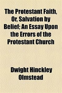Book The Protestant Faith, Or, Salvation by Belief by Dwight Hinckley Olmstead