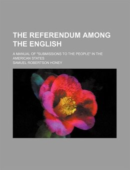 "Book The Referendum Among The English; A Manual Of ""submissions To The People"" In The American States by Samuel Robertson Honey"
