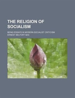 Book The Religion Of Socialism; Being Essays In Modern Socialist Criticism by Ernest Belfort Bax