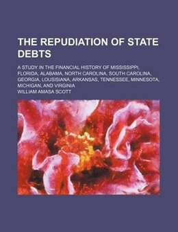 Book The Repudiation Of State Debts; A Study In The Financial History Of Mississippi, Florida, Alabama… by William Amasa Scott