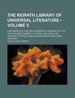 Book The Ridpath Library Of Universal Literature (volume 5); A Biographical And Bibliographical Summary… by John Clark Ridpath