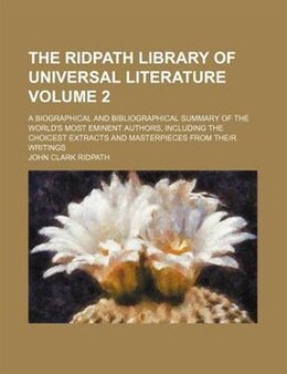 Book The Ridpath Library Of Universal Literature Volume 2; A Biographical And Bibliographical Summary Of… by John Clark Ridpath