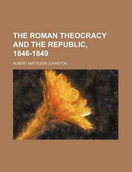 Book The Roman theocracy and the republic, 1846-1849 by Robert Matteson Johnston