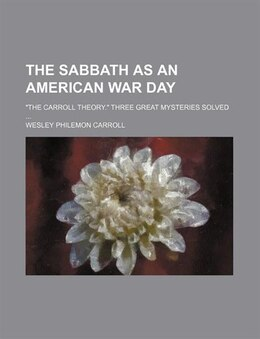 "Book The Sabbath As An American War Day; ""the Carroll Theory."" Three Great Mysteries Solved by Wesley Philemon Carroll"