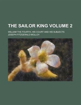 Book The Sailor King; William The Fourth, His Court And His Subjects Volume 2 by Joseph Fitzgerald Molloy