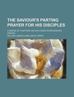 Book The Saviour's Parting Prayer For His Disciples; A Series Of Chapters On Our Lord's Intercessory… by William Landels