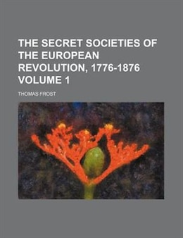 Book The Secret Societies Of The European Revolution, 1776-1876 Volume 1 by Thomas Frost